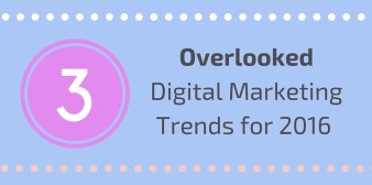 3 Overlooked Digital Marketing Trends in 2016