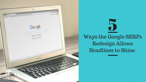 5 Ways the Google SERPs Redesign Allows Headlines to Shine header