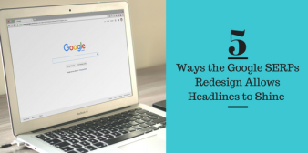 5 Ways the Google SERPs Redesign Allows Headlines to Shine